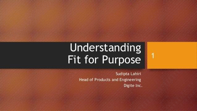 Understanding Fit for Purpose Sudipta Lahiri Head of Products and Engineering Digite Inc. 1