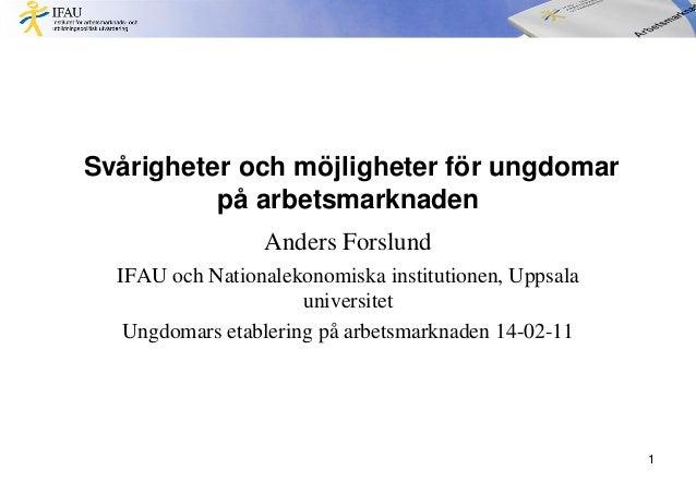 Svårigheter och möjligheter för ungdomar på arbetsmarknaden Anders Forslund IFAU och Nationalekonomiska institutionen, Upp...