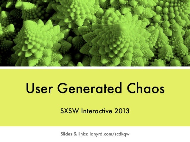 User Generated Chaos     SXSW Interactive 2013     Slides & links: lanyrd.com/scdkqw
