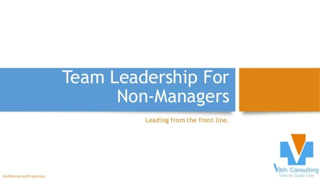 Team Leadership For Non-Managers Leading from the front line. Confidential and Proprietary