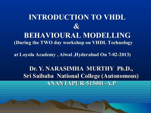 INTRODUCTION TO VHDL              &    BEHAVIOURAL MODELLING(During the TWO day workshop on VHDL Technologyat Loyola Acade...