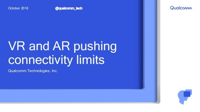 VR and AR pushing connectivity limits Qualcomm Technologies, Inc. @qualcomm_techOctober 2018