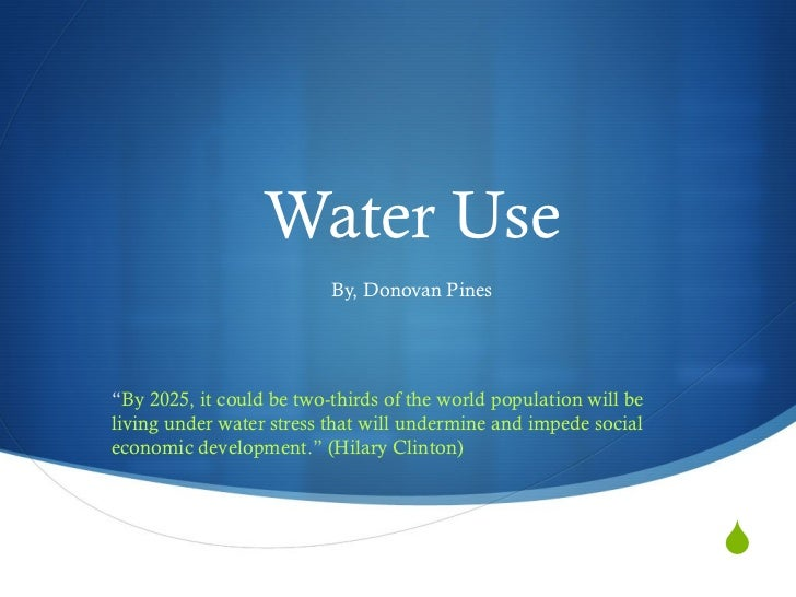 """Water Use By, Donovan Pines """" By 2025, it could be two-thirds of the world population will be living under water stress th..."""