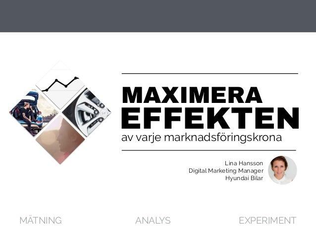 av varje marknadsföringskrona EFFEKTEN MAXIMERA MÄTNING ANALYS EXPERIMENT Lina Hansson Digital Marketing Manager Hyundai B...
