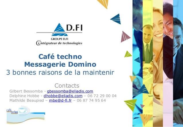 Café techno Messagerie Domino 3 bonnes raisons de la maintenir Contacts Gilbert Bessomba - gbessomba@eliadis.com Delphine ...