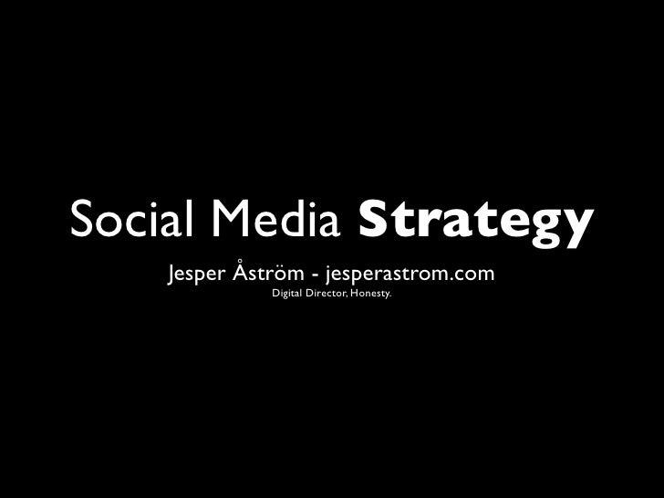Social Media Strategy    Jesper Åström - jesperastrom.com              Digital Director, Honesty.