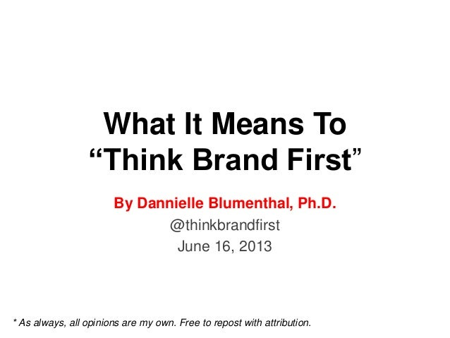 """What It Means To""""Think Brand First""""By Dannielle Blumenthal, Ph.D.@thinkbrandfirstJune 16, 2013* As always, all opinions ar..."""