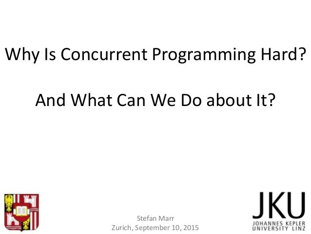 Why Is Concurrent Programming Hard? And What Can We Do about It? Stefan Marr Zurich, September 10, 2015