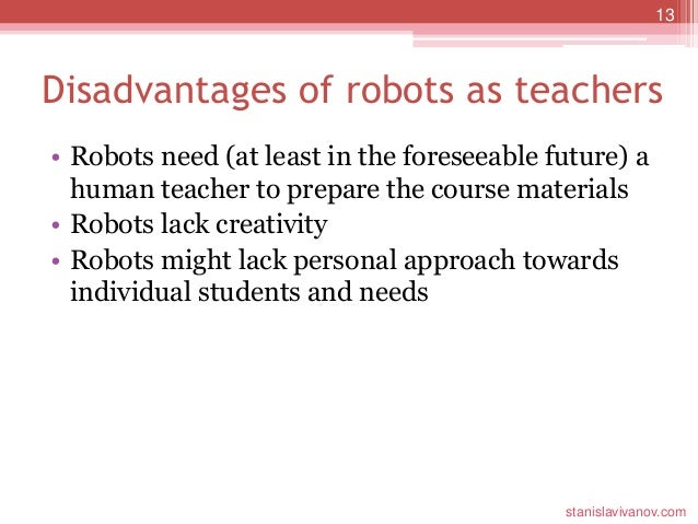 disadvantage robot teacher The study doesn't draw conclusions as to why the physical robot was a more effective teacher than its on-screen version, but one guess is that the physical presence of a teaching robot lends it.