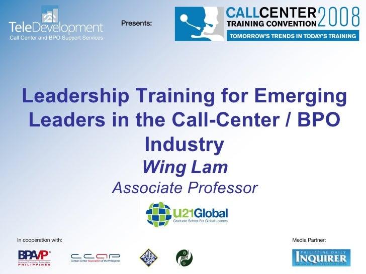 Leadership Training for Emerging Leaders in the Call-Center / BPO Industry Wing Lam Associate Professor