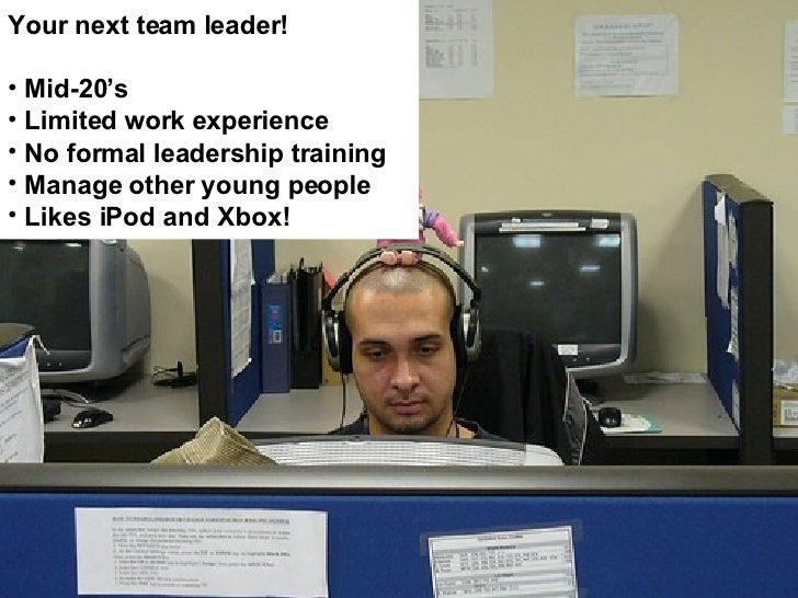 <ul><li>Your next team leader! </li></ul><ul><li>Mid-20's </li></ul><ul><li>Limited work experience </li></ul><ul><li>No f...
