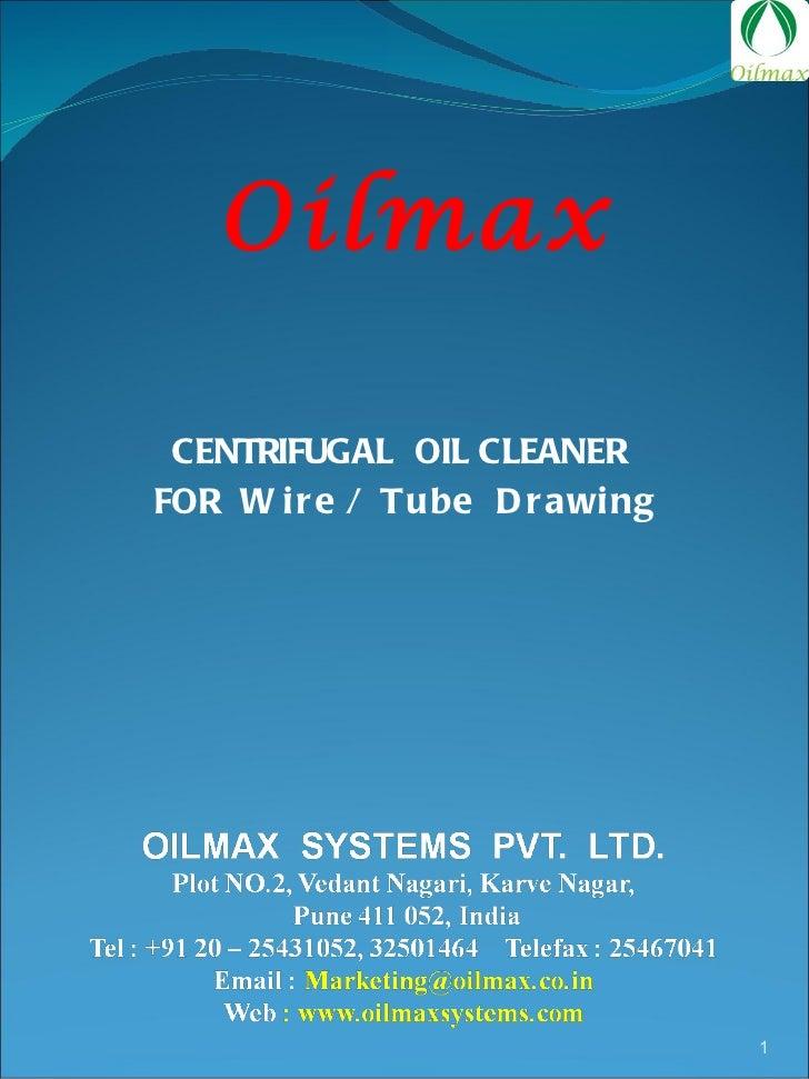 <ul><li>CENTRIFUGAL  OIL CLEANER  </li></ul><ul><li>FOR  Wire / Tube  Drawing </li></ul>Oilmax