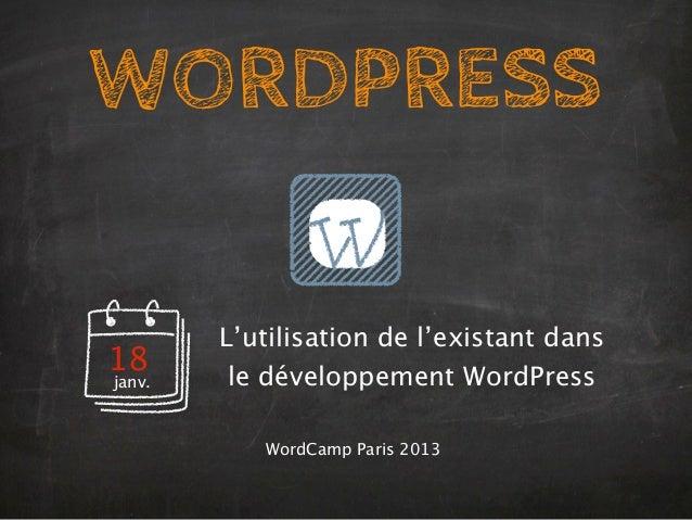 WORDPRESS        L'utilisation de l'existant dans18       le développement WordPressjanv.           WordCamp Paris 2013