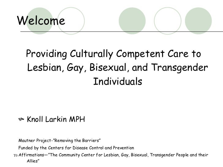 Welcome        Providing Culturally Competent Care to       Lesbian, Gay, Bisexual, and Transgender                      I...