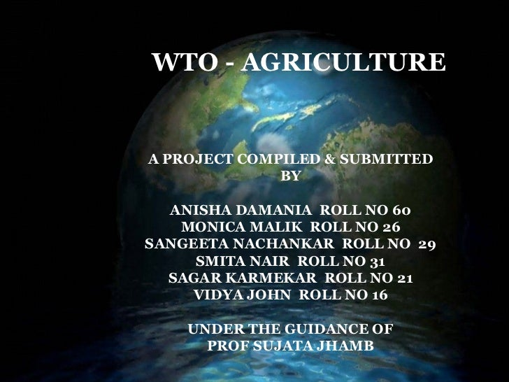 WTO – AGRICULTURE A PROJECT COMPILED & SUBMITTED BY ANISHA DAMANIA  ROLL NO 60 MONICA MALIK  ROLL NO 26 SANGEETA NACHANKAR...