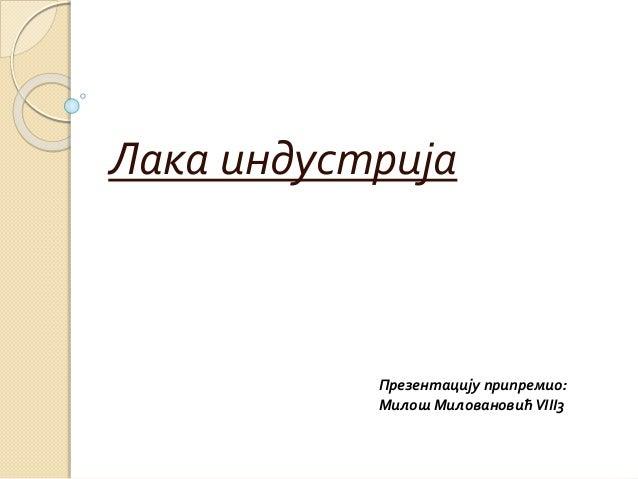 Лака индустрија Презентацију припремио: Милош МиловановићVIII3