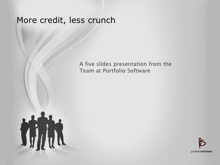 More credit, less crunch                    A five slides presentation from the                Team at Portfolio Software