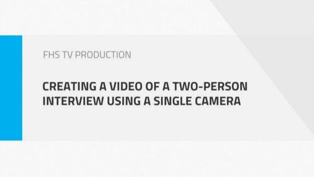 Types of Single-Camera Interview Formats • Off-Camera, Medium/Head & Shoulders Shot • On-Camera, Two-Shot • On-Camera, Sho...