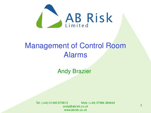 Tel: (+44) 01492 879813 Mob: (+44) 07984 284642 andy@abrisk.co.uk www.abrisk.co.uk 1 Management of Control Room Alarms And...