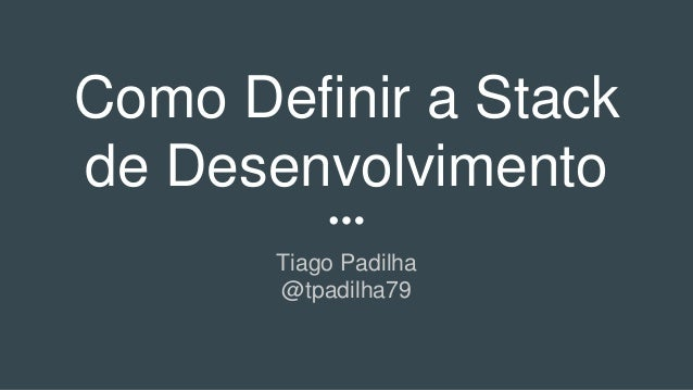 Como Definir a Stack de Desenvolvimento Tiago Padilha @tpadilha79