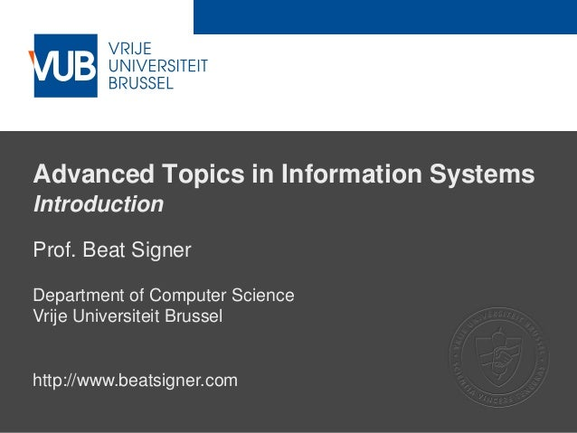 2 December 2005 Advanced Topics in Information Systems Introduction Prof. Beat Signer Department of Computer Science Vrije...