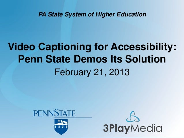 Video Captioning for Accessibility: Penn State Demos Its Solution February 21, 2013 PA State System of Higher Education