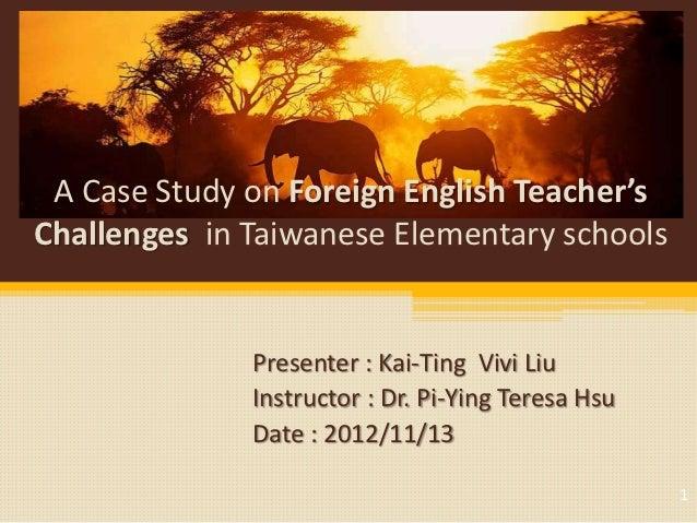 A Case Study on Foreign English Teacher'sChallenges in Taiwanese Elementary schools              Presenter : Kai-Ting Vivi...