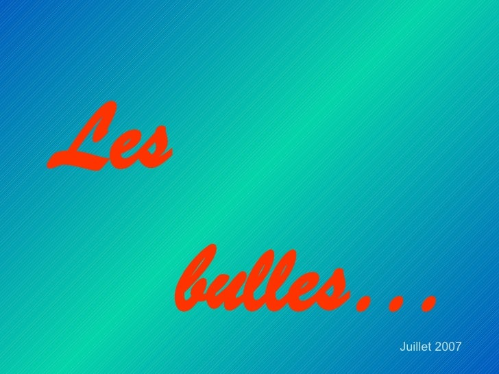 <ul><li>Les  </li></ul><ul><li>bulles… </li></ul>Juillet 2007