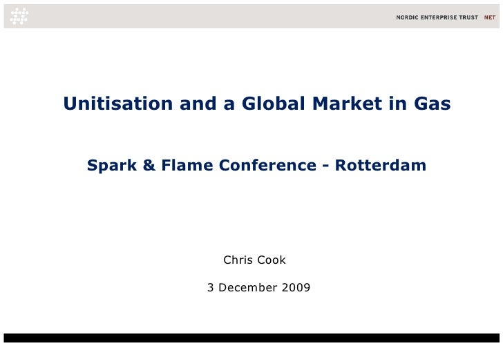 Unitisation and a Global Market in Gas Spark & Flame Conference - Rotterdam Chris Cook  3 December 2009
