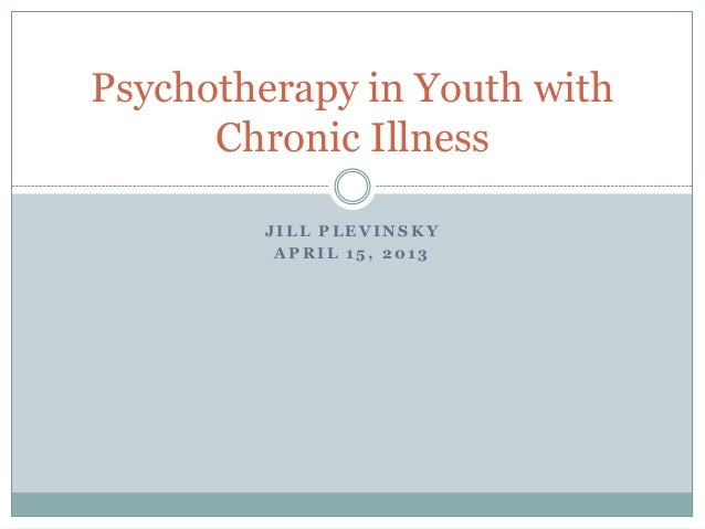 J I L L P L E V I N S K YA P R I L 1 5 , 2 0 1 3Psychotherapy in Youth withChronic Illness