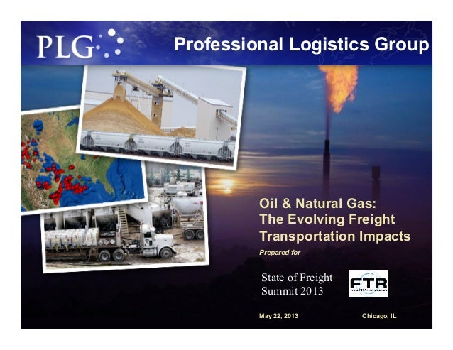 Professional Logistics GroupOil & Natural Gas:The Evolving FreightTransportation ImpactsPrepared forMay 22, 2013 Chicago, ...