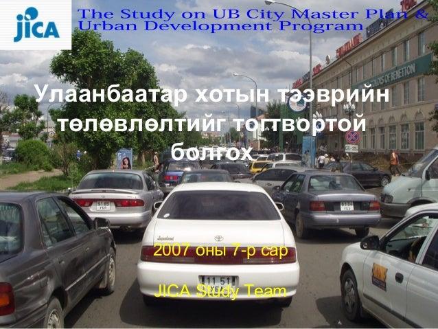 Улаанбаатар хотын тээврийн  төлөвлөлтийг тогтвортой          болгох        2007 оны 7-р сар        JICA Study Team        ...