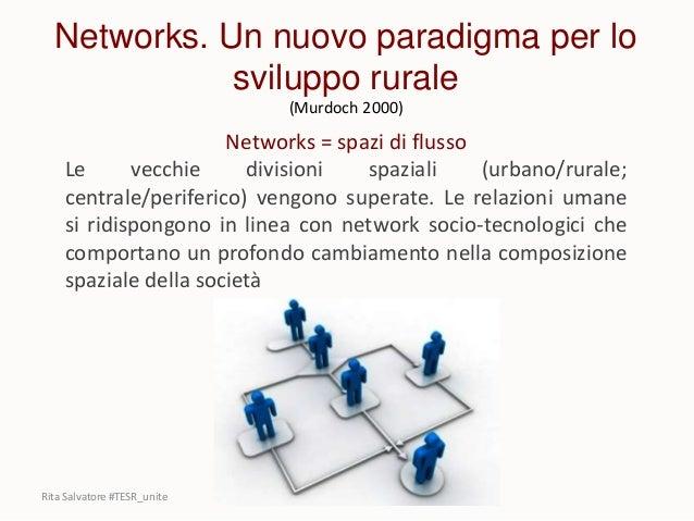 Networks. Un nuovo paradigma per lo sviluppo rurale (Murdoch 2000) Networks = spazi di flusso Le vecchie divisioni spazial...