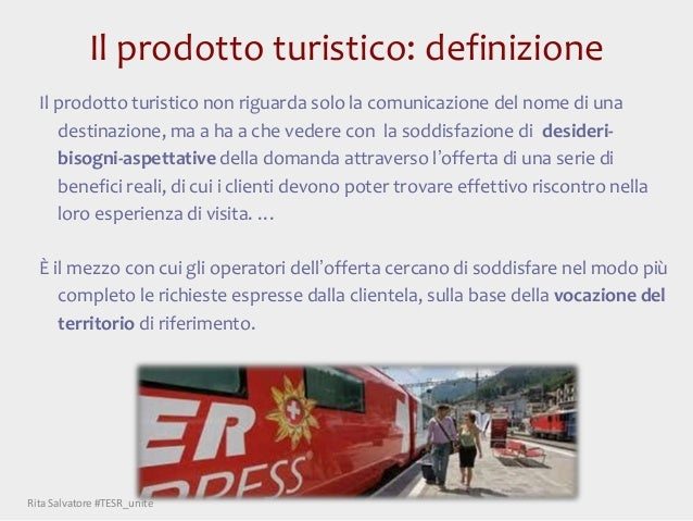 Il prodotto turistico: definizione Il prodotto turistico non riguarda solo la comunicazione del nome di una destinazione, ...