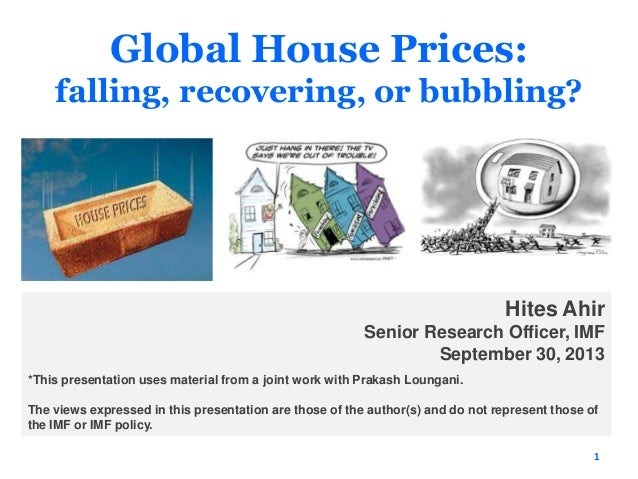 Global House Prices: falling, recovering, or bubbling? 1 Hites Ahir Senior Research Officer, IMF September 30, 2013 *This ...