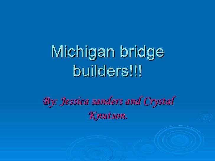 Michigan bridge builders!!! By: Jessica sanders and Crystal Knutson.