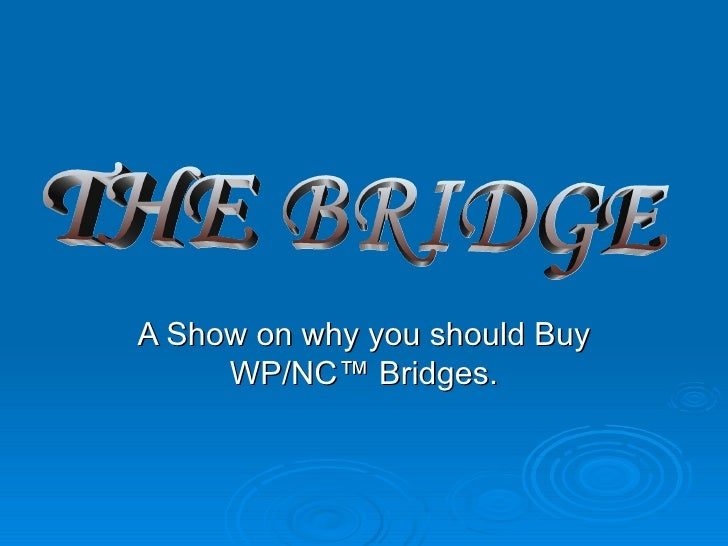 A Show on why you should Buy WP/NC™ Bridges. THE BRIDGE
