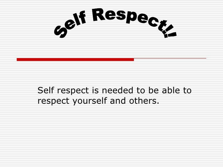 Self respect is needed to be able to respect yourself and others. Self Respect!!