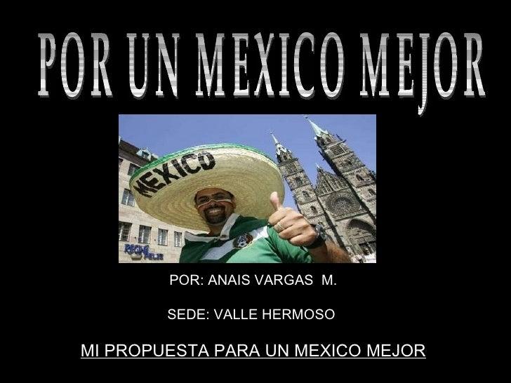 POR: ANAIS VARGAS  M. SEDE: VALLE HERMOSO  MI PROPUESTA PARA UN MEXICO MEJOR  POR UN MEXICO MEJOR