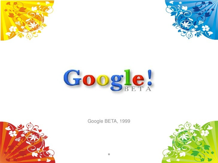 Google BETA, 1999            *            1