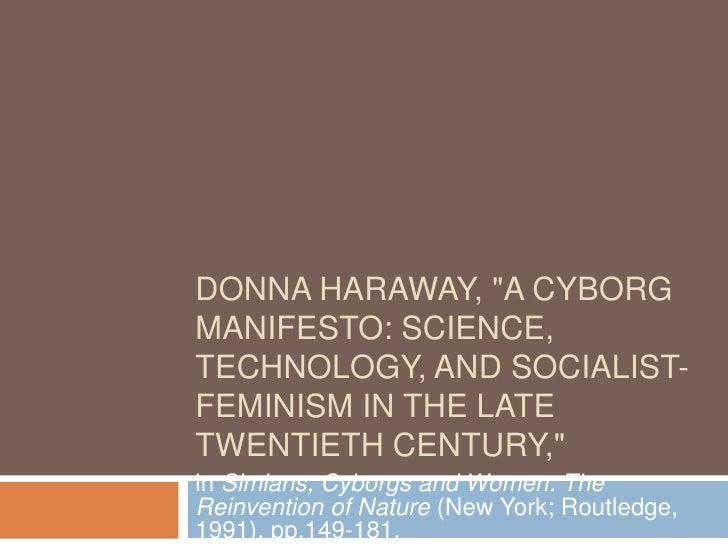 DONNA HARAWAY, quot;A CYBORG MANIFESTO: SCIENCE, TECHNOLOGY, AND SOCIALIST- FEMINISM IN THE LATE TWENTIETH CENTURY,quot; i...