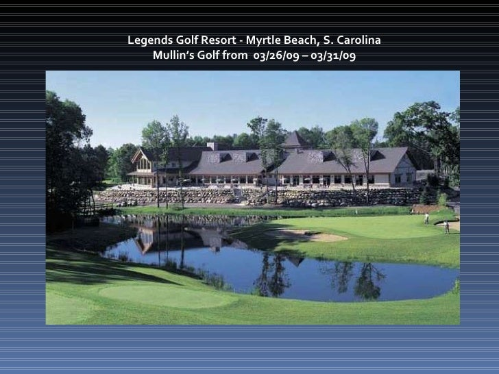 Legends Golf Resort - Myrtle Beach, S. Carolina  Mullin's Golf from  03/26/09 – 03/31/09