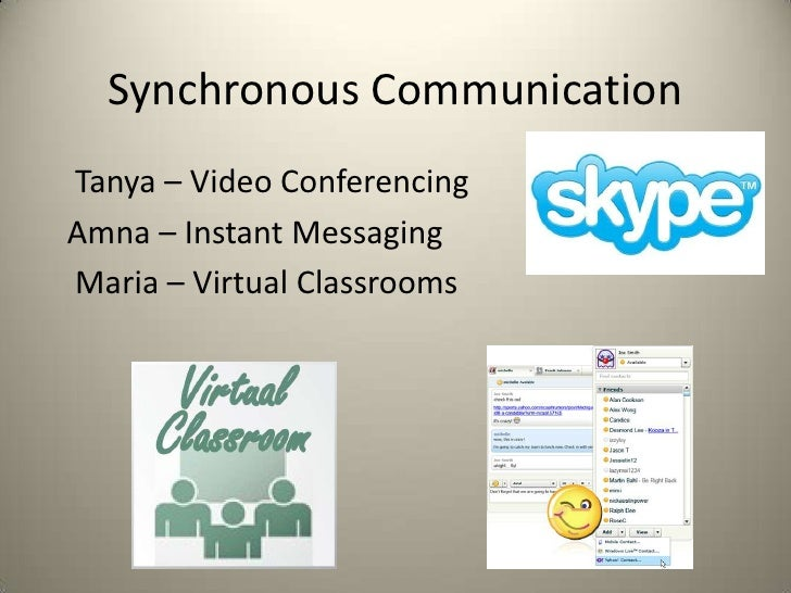 Synchronous Communication Tanya – Video Conferencing Amna – Instant Messaging Maria – Virtual Classrooms