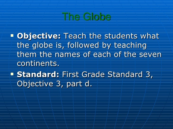 The Globe <ul><li>Objective:  Teach the students what the globe is, followed by teaching them the names of each of the sev...