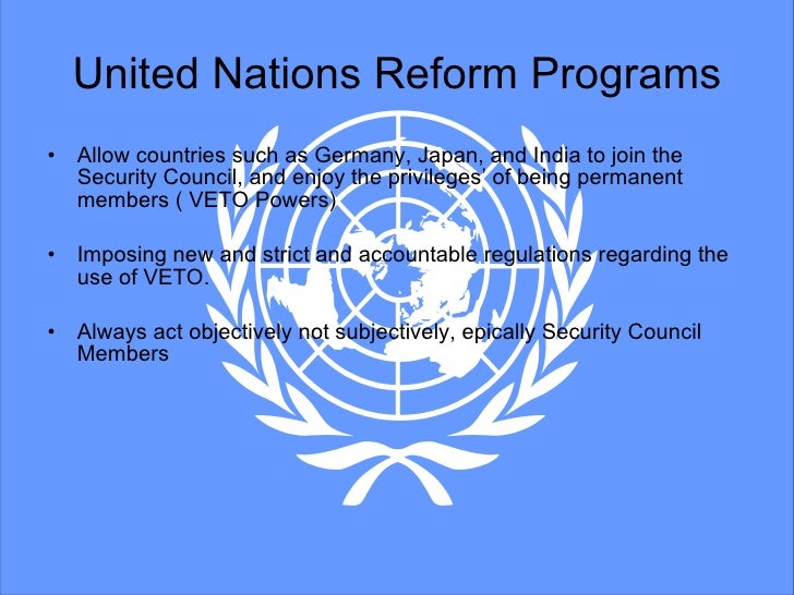 the united nations needs reforms The united nations general assembly in session recently the privileged position of the permanent members of the security council is in no way compatible with universal justice.