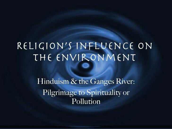 Religion's Influence on the Environment Hinduism & the Ganges River: Pilgrimage to Spirituality or Pollution