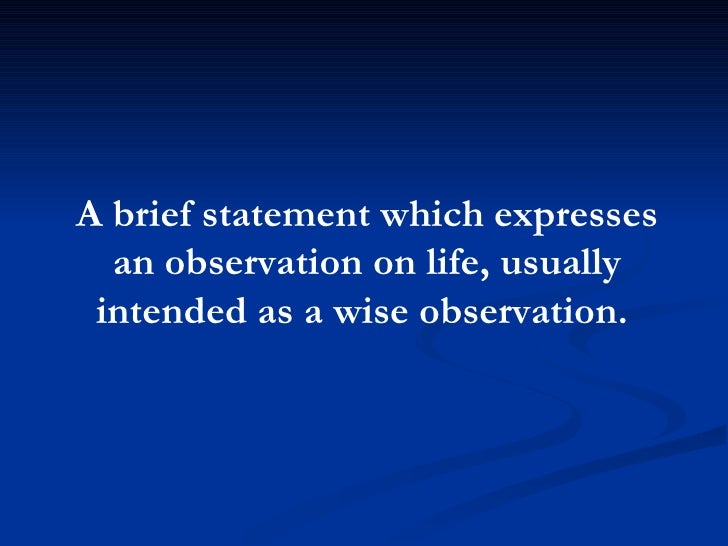 A brief statement which expresses an observation on life, usually intended as a wise observation.