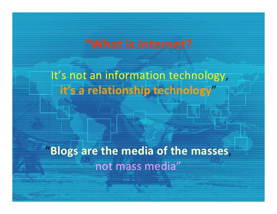 """What is Internet?   It's not an information technology,      it's a relationship technology""    ""Blogs are the media of t..."