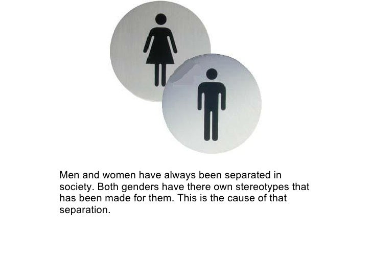 Men and women have always been separated in society. Both genders have there own stereotypes that has been made for them. ...