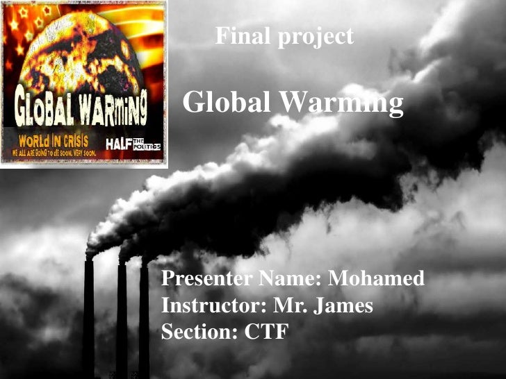 Final project   Global Warming     Presenter Name: Mohamed Instructor: Mr. James Section: CTF